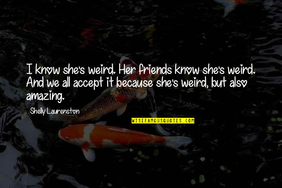You're Amazing Because Quotes By Shelly Laurenston: I know she's weird. Her friends know she's