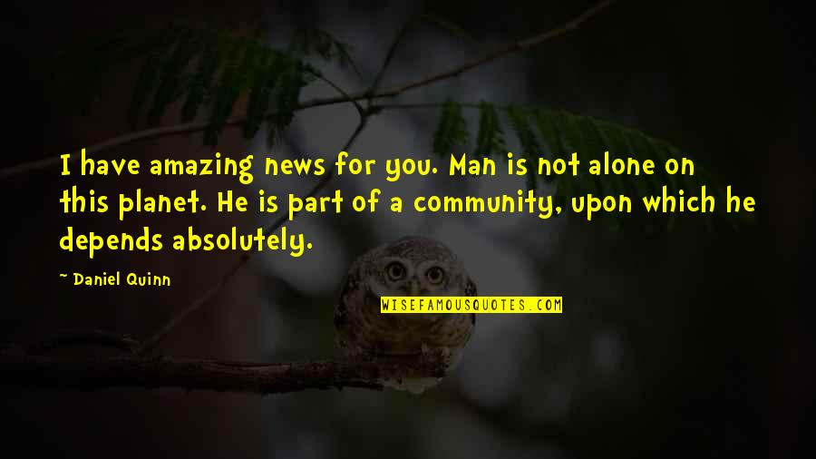 You're An Amazing Man Quotes By Daniel Quinn: I have amazing news for you. Man is