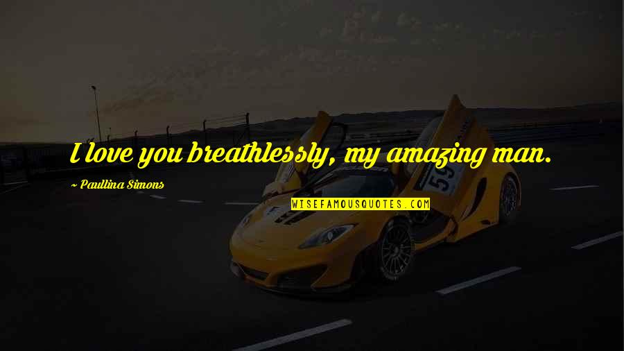 You're An Amazing Man Quotes By Paullina Simons: I love you breathlessly, my amazing man.