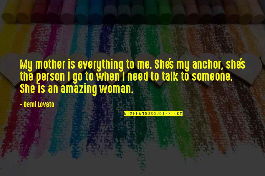 You're An Amazing Person Quotes By Demi Lovato: My mother is everything to me. She's my