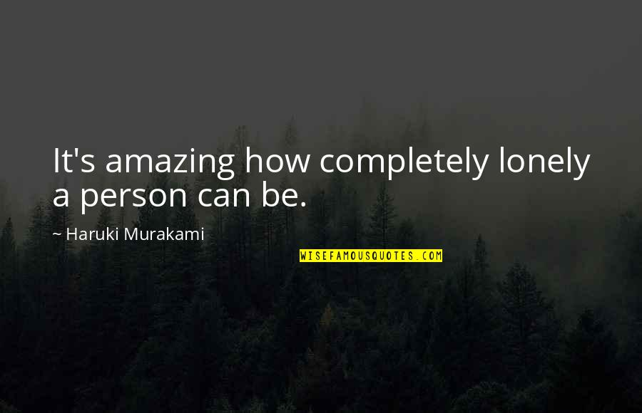 You're An Amazing Person Quotes By Haruki Murakami: It's amazing how completely lonely a person can