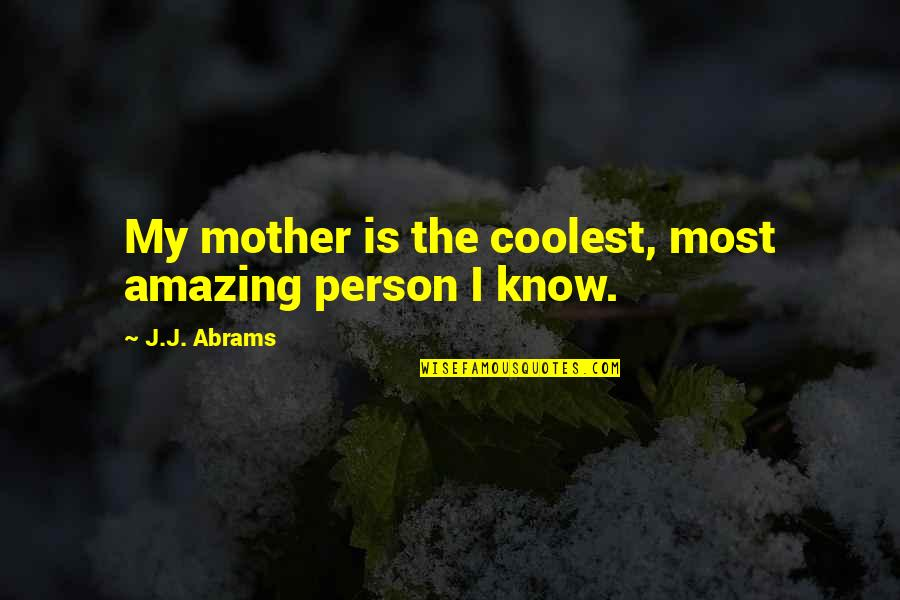 You're An Amazing Person Quotes By J.J. Abrams: My mother is the coolest, most amazing person