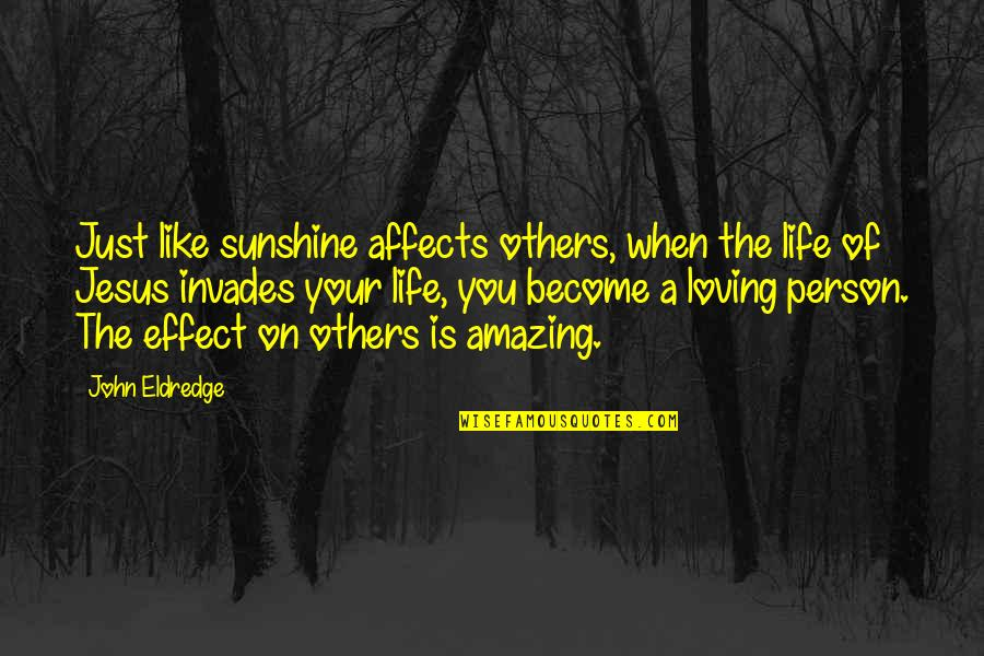 You're An Amazing Person Quotes By John Eldredge: Just like sunshine affects others, when the life