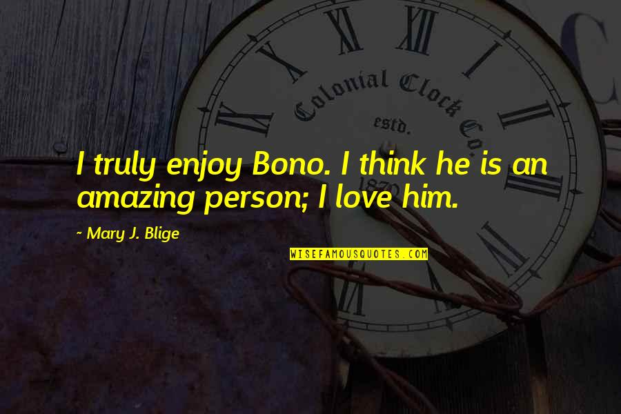 You're An Amazing Person Quotes By Mary J. Blige: I truly enjoy Bono. I think he is