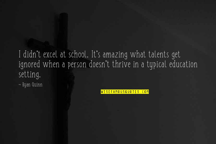 You're An Amazing Person Quotes By Ryan Quinn: I didn't excel at school. It's amazing what