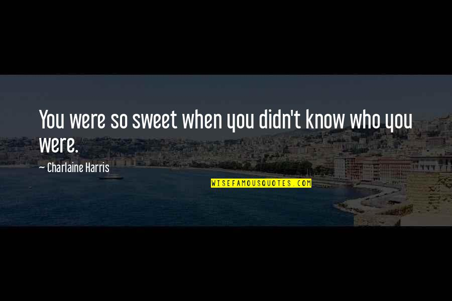 You're As Sweet As Quotes By Charlaine Harris: You were so sweet when you didn't know
