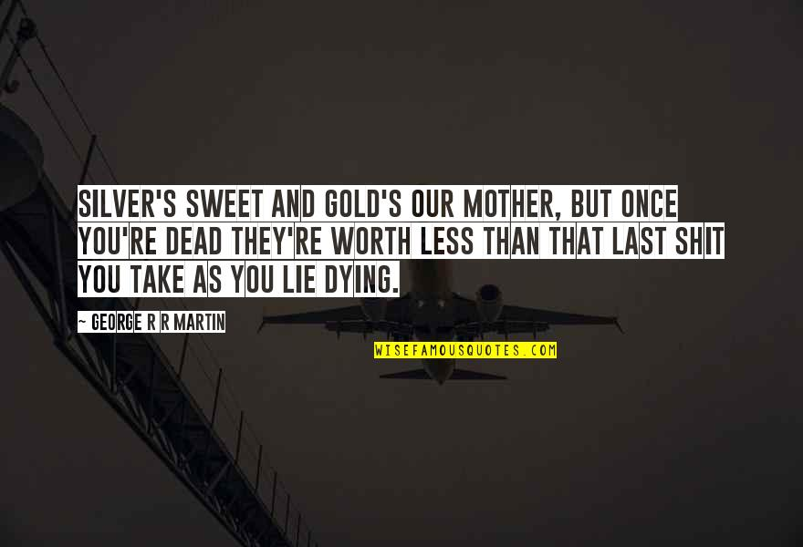 You're As Sweet As Quotes By George R R Martin: Silver's sweet and gold's our mother, but once