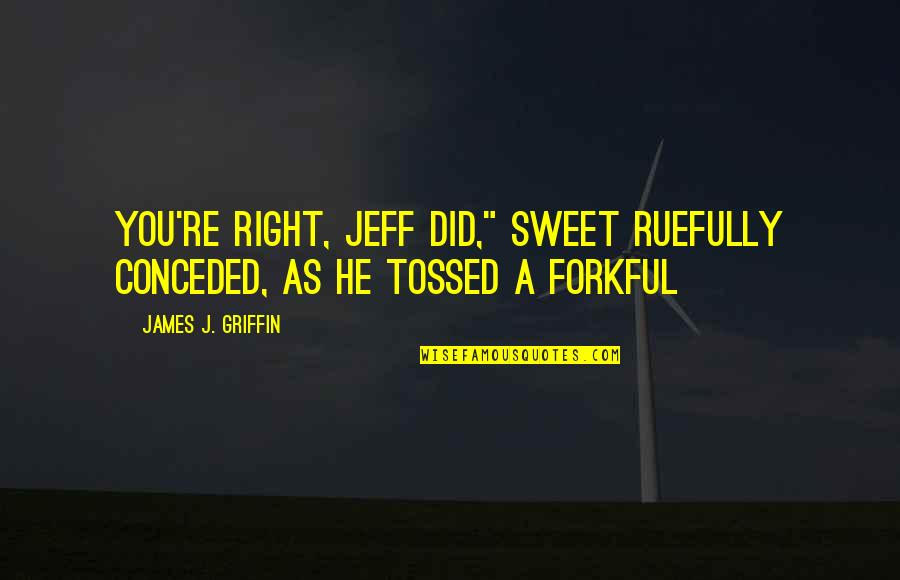 """You're As Sweet As Quotes By James J. Griffin: You're right, Jeff did,"""" Sweet ruefully conceded, as"""