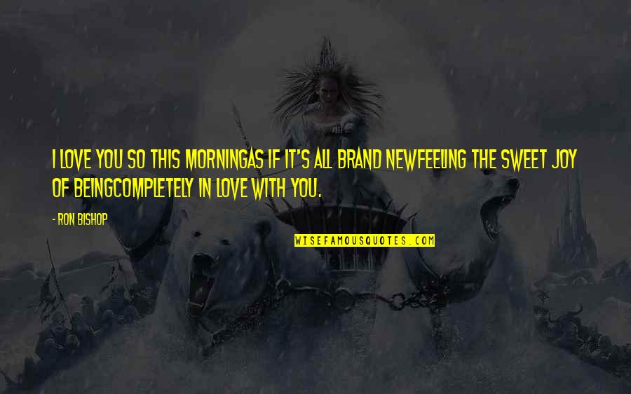 You're As Sweet As Quotes By Ron Bishop: I love you so this morningAs if it's