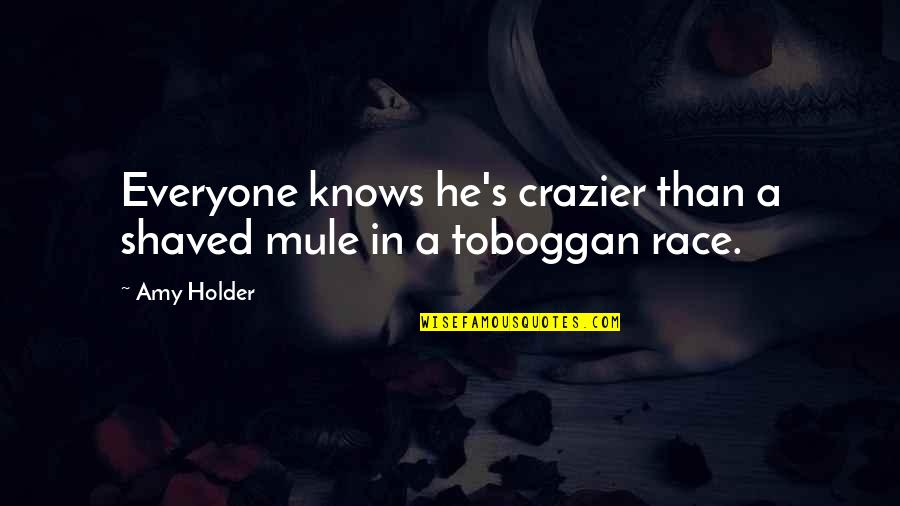 You're Crazier Than Quotes By Amy Holder: Everyone knows he's crazier than a shaved mule