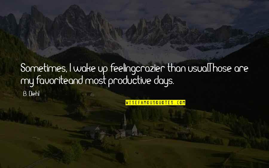 You're Crazier Than Quotes By B. Diehl: Sometimes, I wake up feelingcrazier than usual.Those are