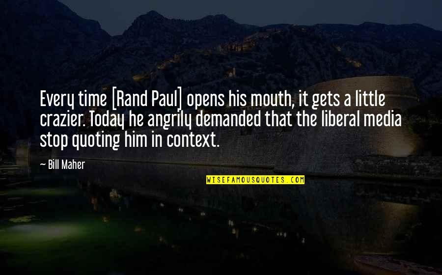 You're Crazier Than Quotes By Bill Maher: Every time [Rand Paul] opens his mouth, it