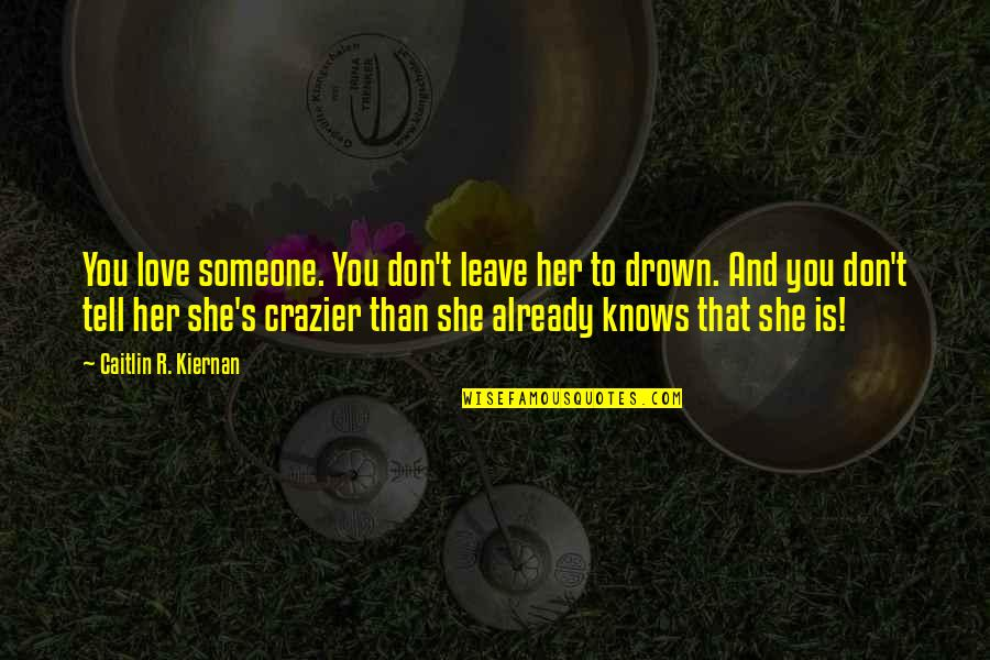 You're Crazier Than Quotes By Caitlin R. Kiernan: You love someone. You don't leave her to