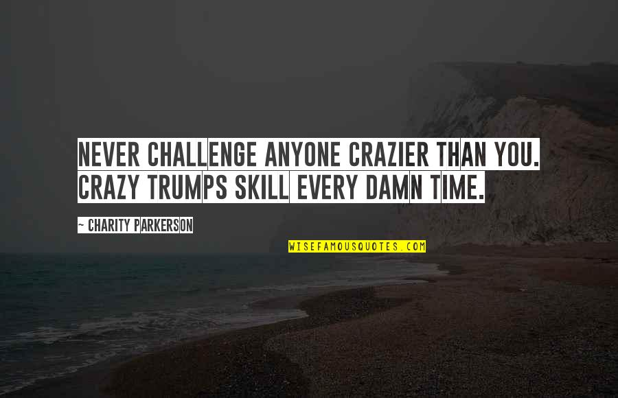 You're Crazier Than Quotes By Charity Parkerson: Never challenge anyone crazier than you. Crazy trumps