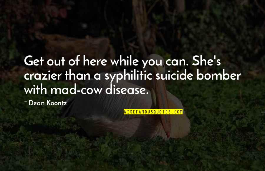 You're Crazier Than Quotes By Dean Koontz: Get out of here while you can. She's
