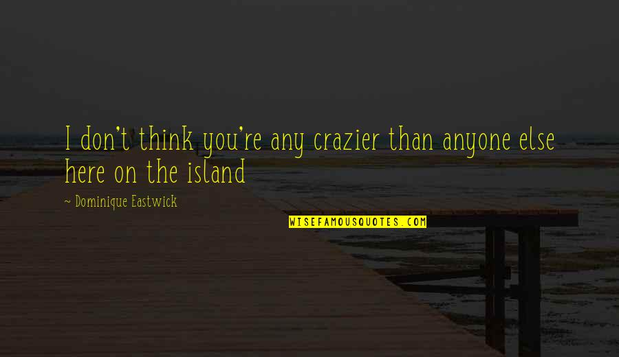 You're Crazier Than Quotes By Dominique Eastwick: I don't think you're any crazier than anyone