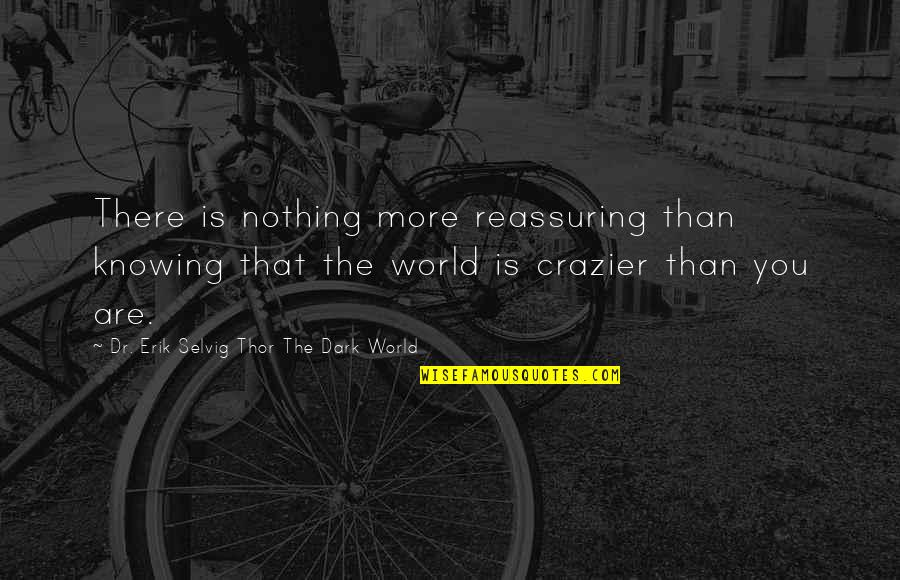 You're Crazier Than Quotes By Dr. Erik Selvig Thor The Dark World: There is nothing more reassuring than knowing that