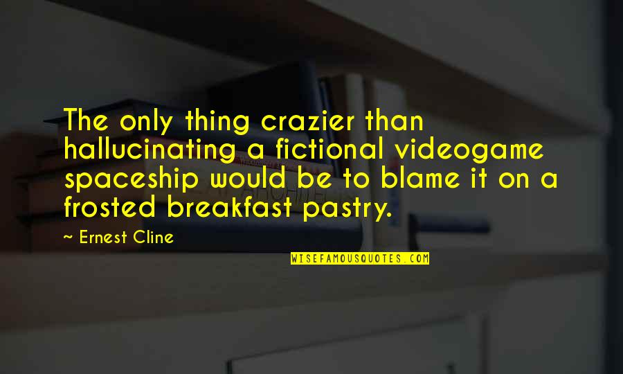 You're Crazier Than Quotes By Ernest Cline: The only thing crazier than hallucinating a fictional