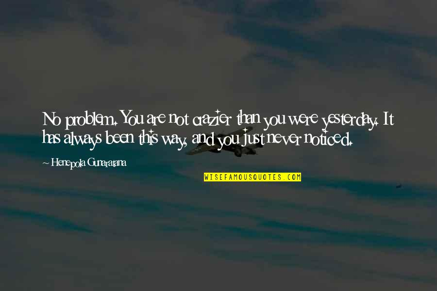 You're Crazier Than Quotes By Henepola Gunaratana: No problem. You are not crazier than you