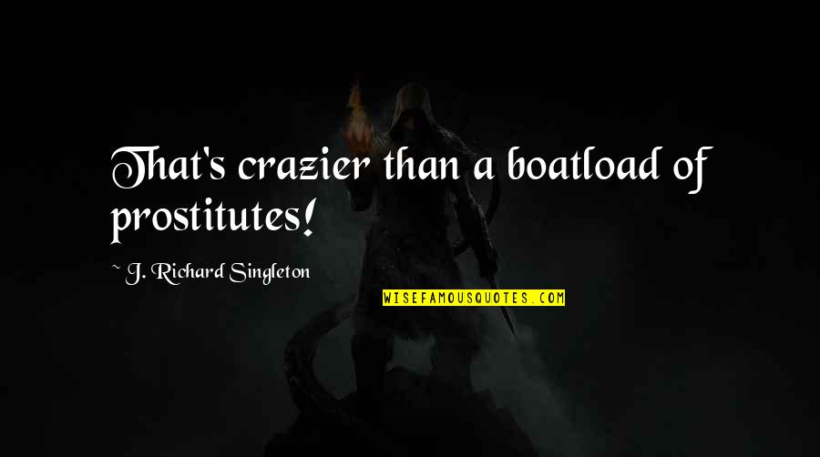 You're Crazier Than Quotes By J. Richard Singleton: That's crazier than a boatload of prostitutes!