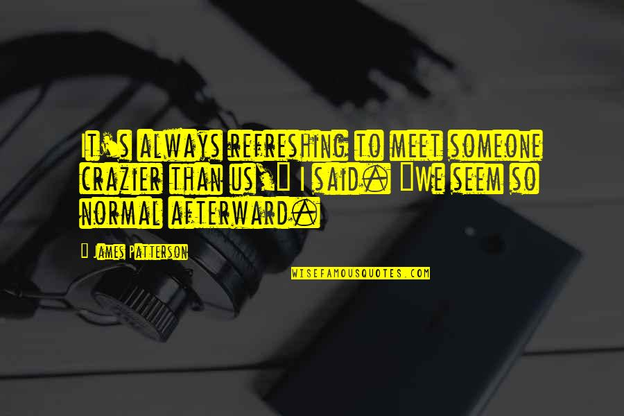 You're Crazier Than Quotes By James Patterson: It's always refreshing to meet someone crazier than