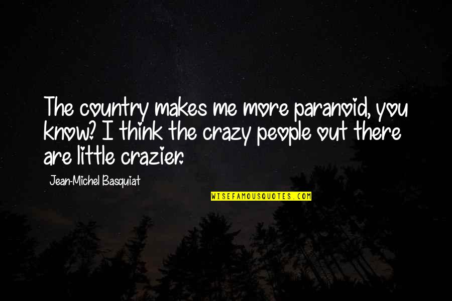 You're Crazier Than Quotes By Jean-Michel Basquiat: The country makes me more paranoid, you know?