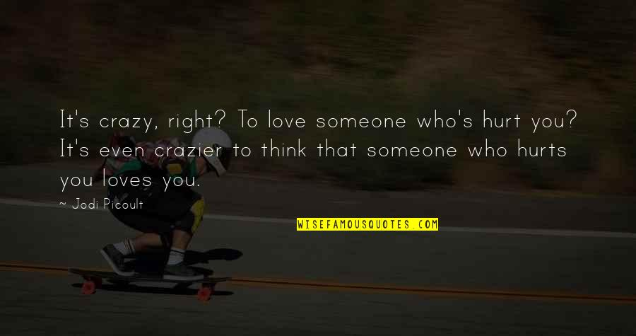 You're Crazier Than Quotes By Jodi Picoult: It's crazy, right? To love someone who's hurt
