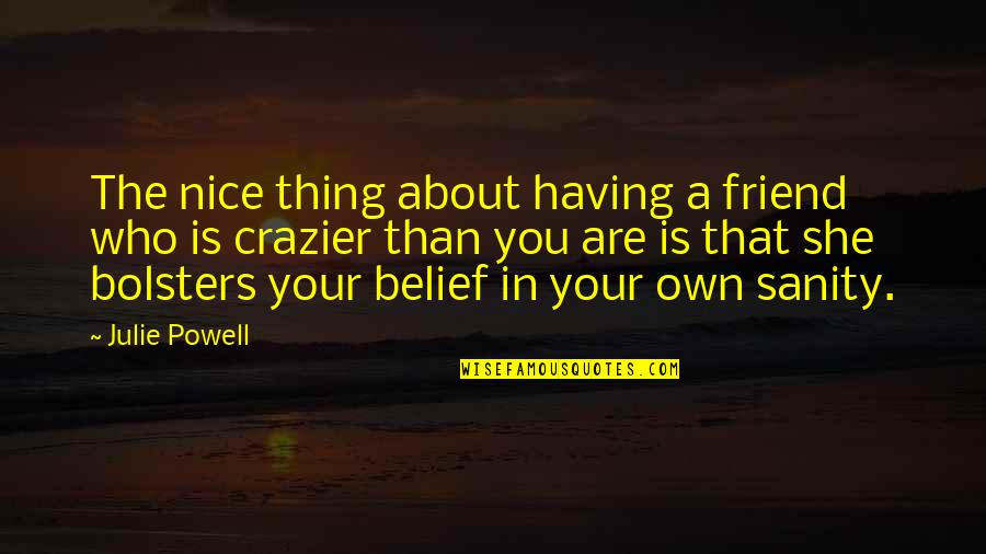 You're Crazier Than Quotes By Julie Powell: The nice thing about having a friend who