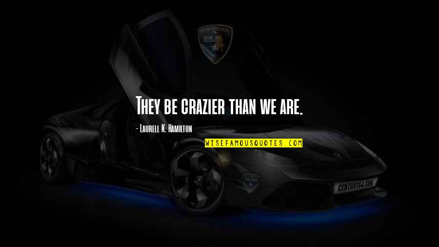 You're Crazier Than Quotes By Laurell K. Hamilton: They be crazier than we are.