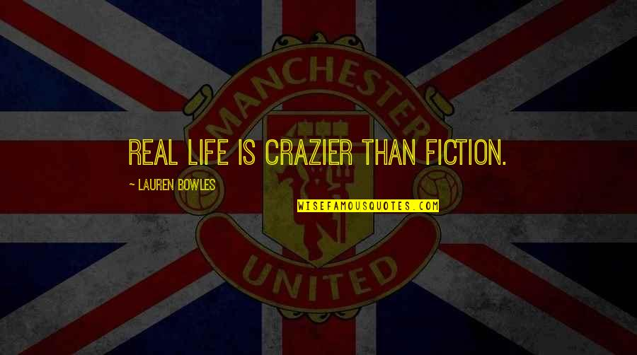 You're Crazier Than Quotes By Lauren Bowles: Real life is crazier than fiction.