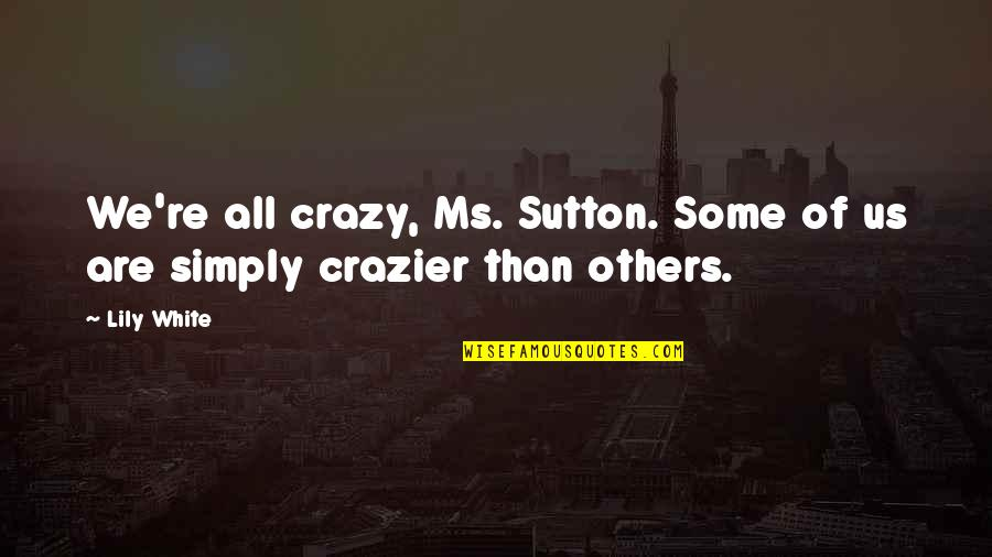 You're Crazier Than Quotes By Lily White: We're all crazy, Ms. Sutton. Some of us