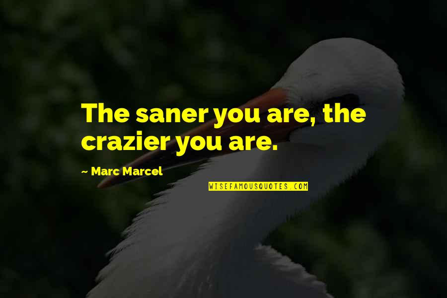 You're Crazier Than Quotes By Marc Marcel: The saner you are, the crazier you are.