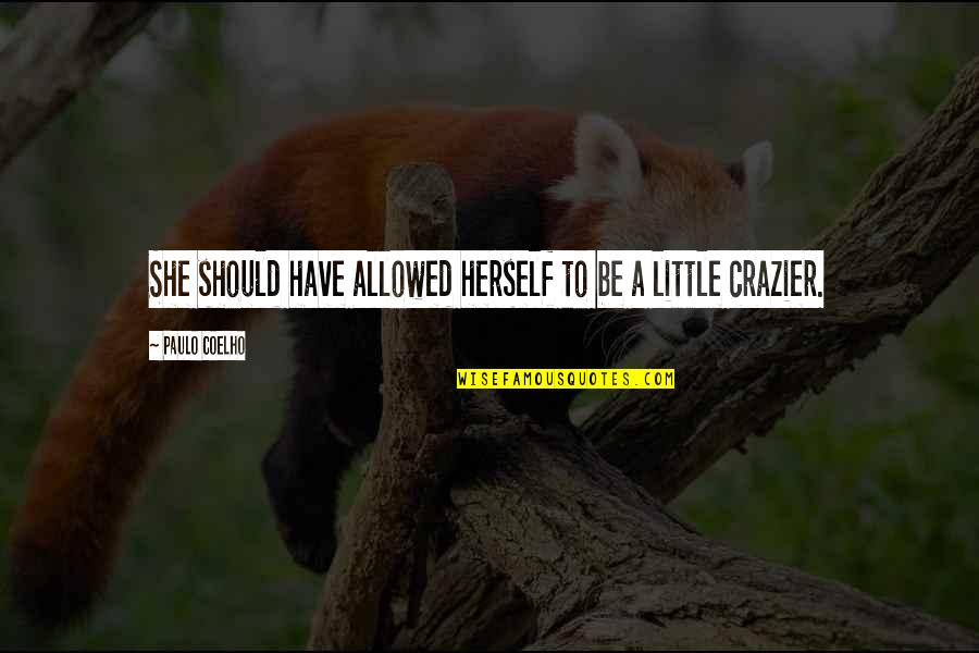 You're Crazier Than Quotes By Paulo Coelho: She should have allowed herself to be a