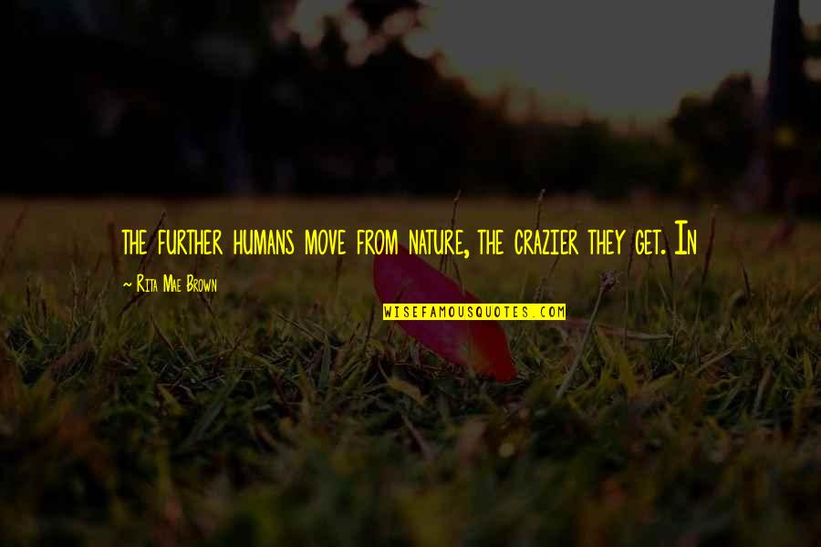You're Crazier Than Quotes By Rita Mae Brown: the further humans move from nature, the crazier