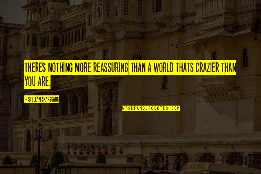 You're Crazier Than Quotes By Stellan Skarsgard: Theres nothing more reassuring than a world thats