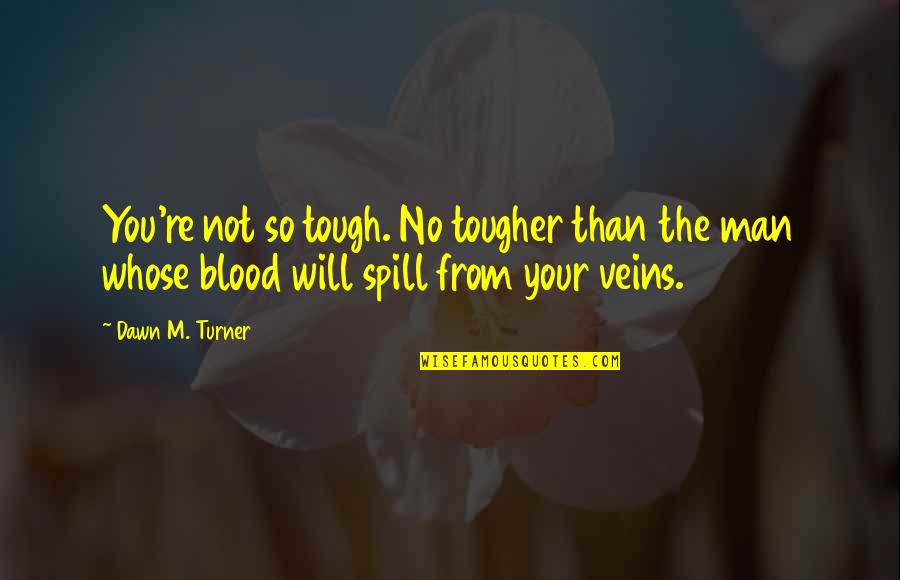 You're In My Veins Quotes By Dawn M. Turner: You're not so tough. No tougher than the