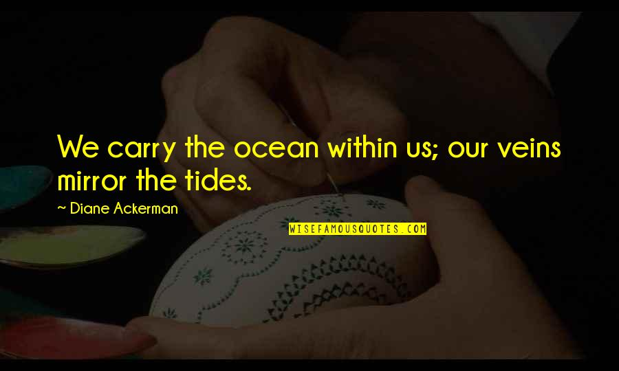 You're In My Veins Quotes By Diane Ackerman: We carry the ocean within us; our veins