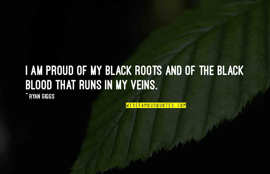 You're In My Veins Quotes By Ryan Giggs: I am proud of my black roots and
