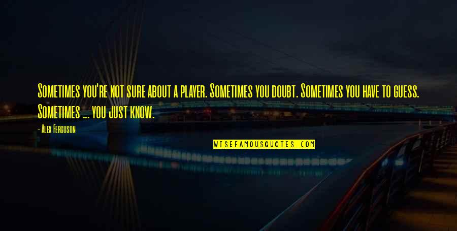 You're Just A Player Quotes By Alex Ferguson: Sometimes you're not sure about a player. Sometimes