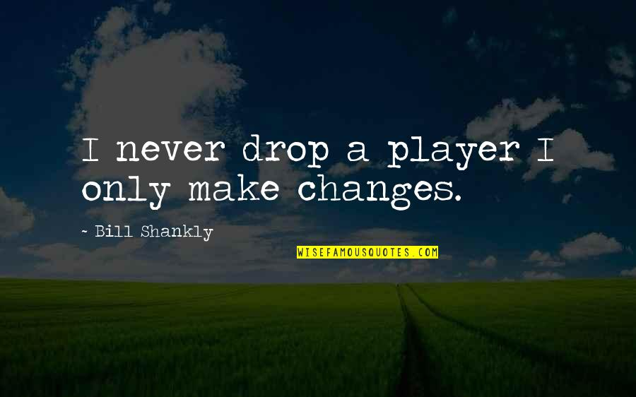 You're Just A Player Quotes By Bill Shankly: I never drop a player I only make