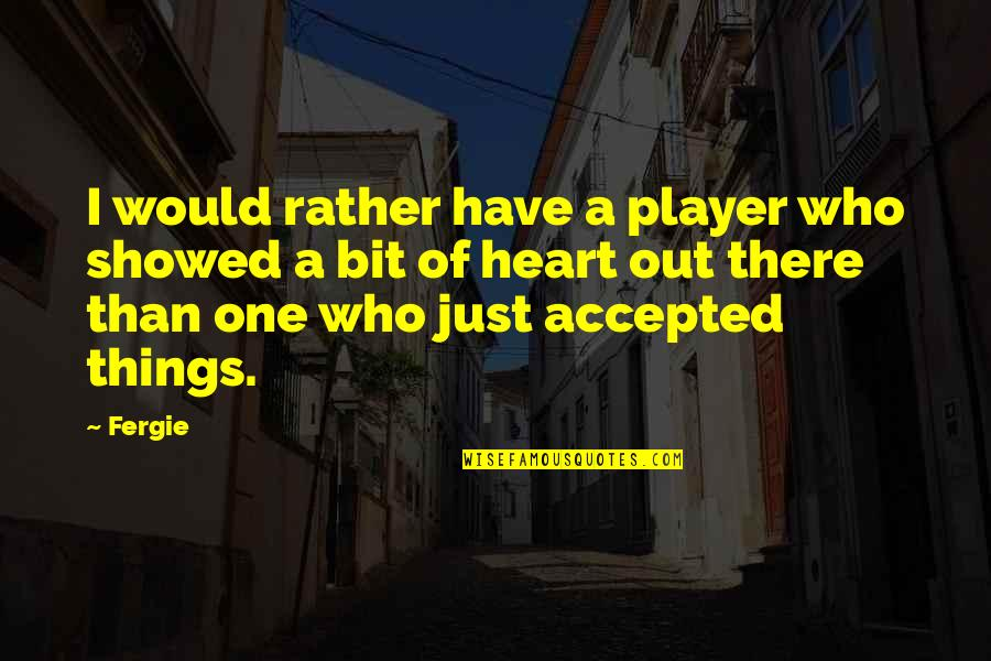 You're Just A Player Quotes By Fergie: I would rather have a player who showed