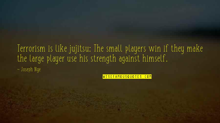 You're Just A Player Quotes By Joseph Nye: Terrorism is like jujitsu: The small players win
