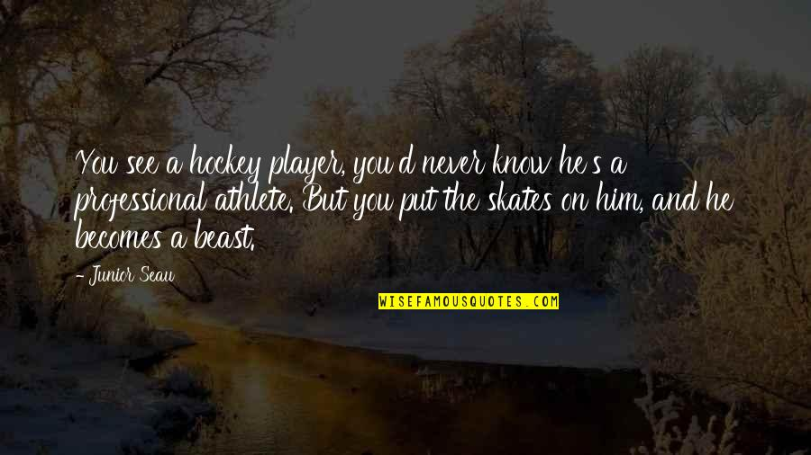 You're Just A Player Quotes By Junior Seau: You see a hockey player, you'd never know