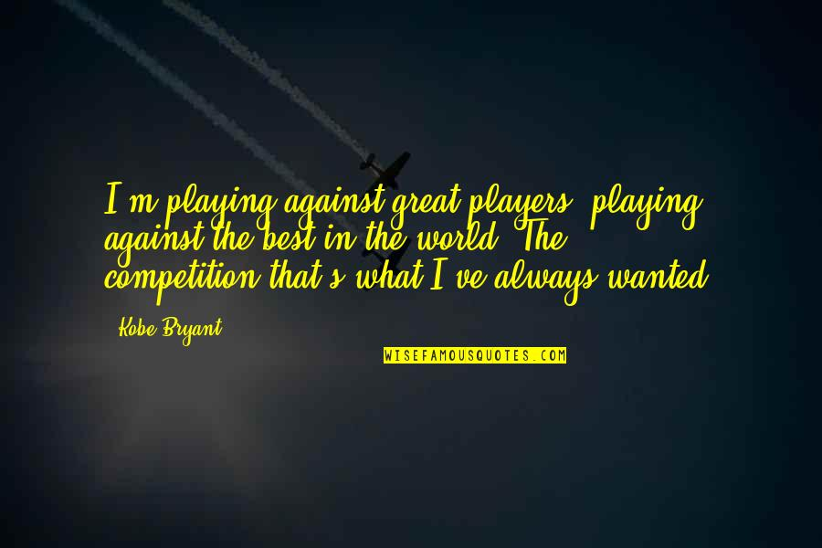 You're Just A Player Quotes By Kobe Bryant: I'm playing against great players, playing against the