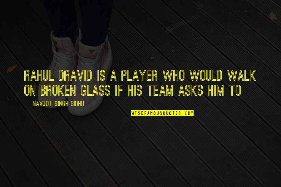 You're Just A Player Quotes By Navjot Singh Sidhu: Rahul Dravid is a player who would walk