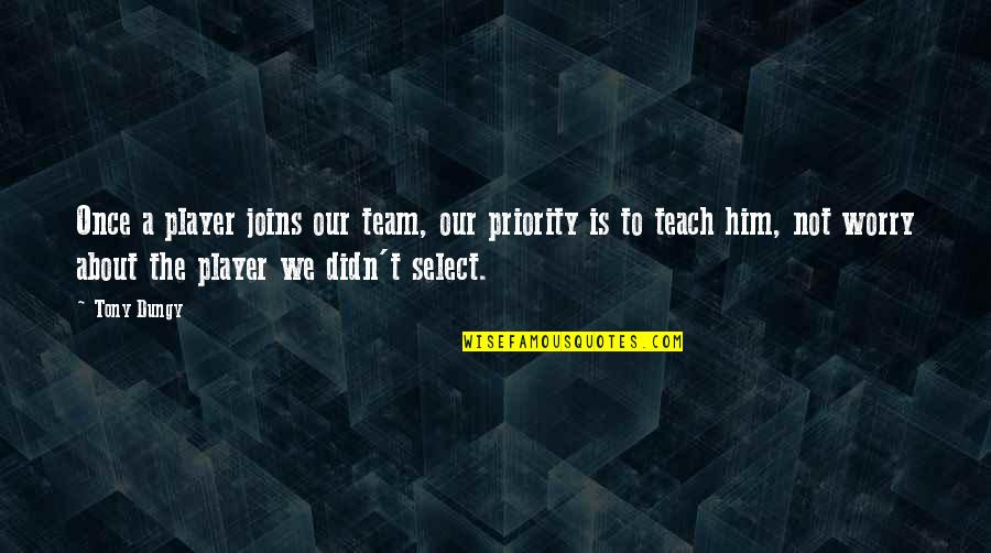You're Just A Player Quotes By Tony Dungy: Once a player joins our team, our priority