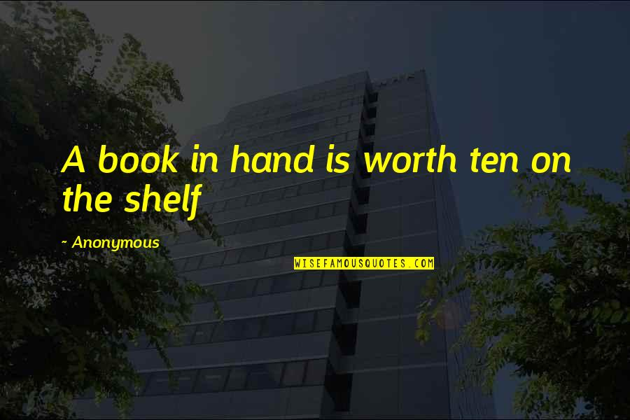 You're Just Not Worth It Quotes By Anonymous: A book in hand is worth ten on