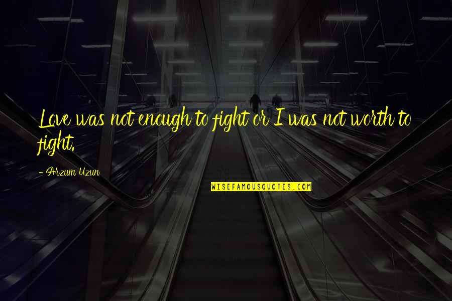 You're Just Not Worth It Quotes By Arzum Uzun: Love was not enough to fight or I