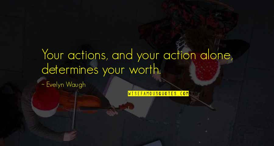 You're Just Not Worth It Quotes By Evelyn Waugh: Your actions, and your action alone, determines your