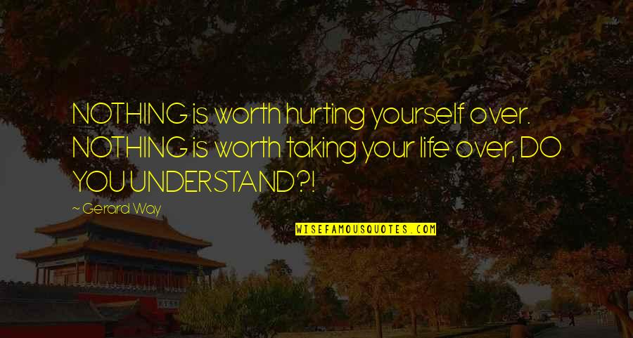 You're Just Not Worth It Quotes By Gerard Way: NOTHING is worth hurting yourself over. NOTHING is